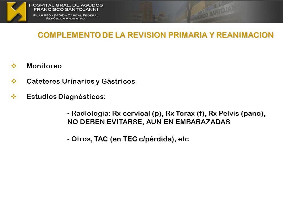 COMPLEMENTO DE LA REVISION PRIMARIA Y REANIMACION Monitoreo Cateteres Urinarios y Gástricos Estudios Diagnósticos: Rx cervical (p), Rx Torax (f), Rx P