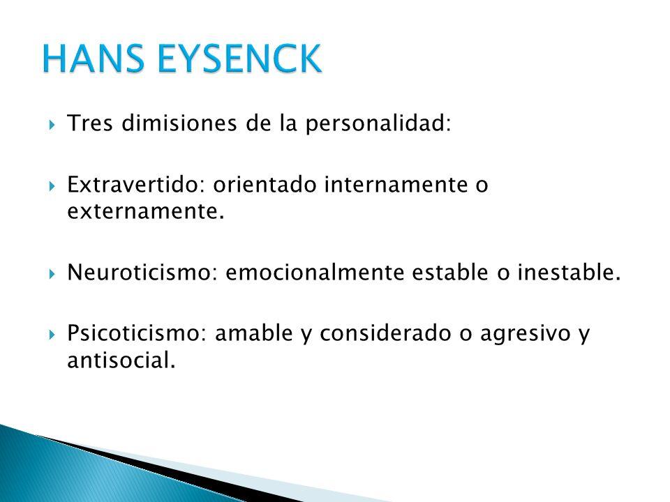 Tres dimisiones de la personalidad: Extravertido: orientado internamente o externamente. Neuroticismo: emocionalmente estable o inestable. Psicoticism
