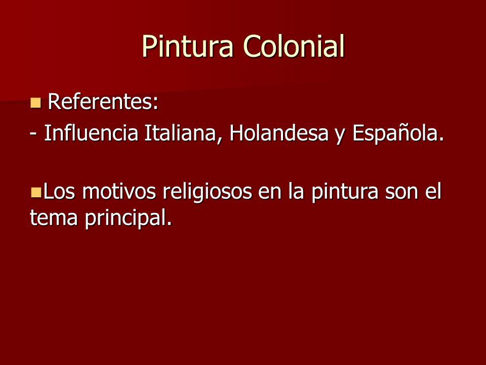 Pintura Colonial Referentes: Referentes: - Influencia Italiana, Holandesa y Española. Los motivos religiosos en la pintura son el tema principal. Los