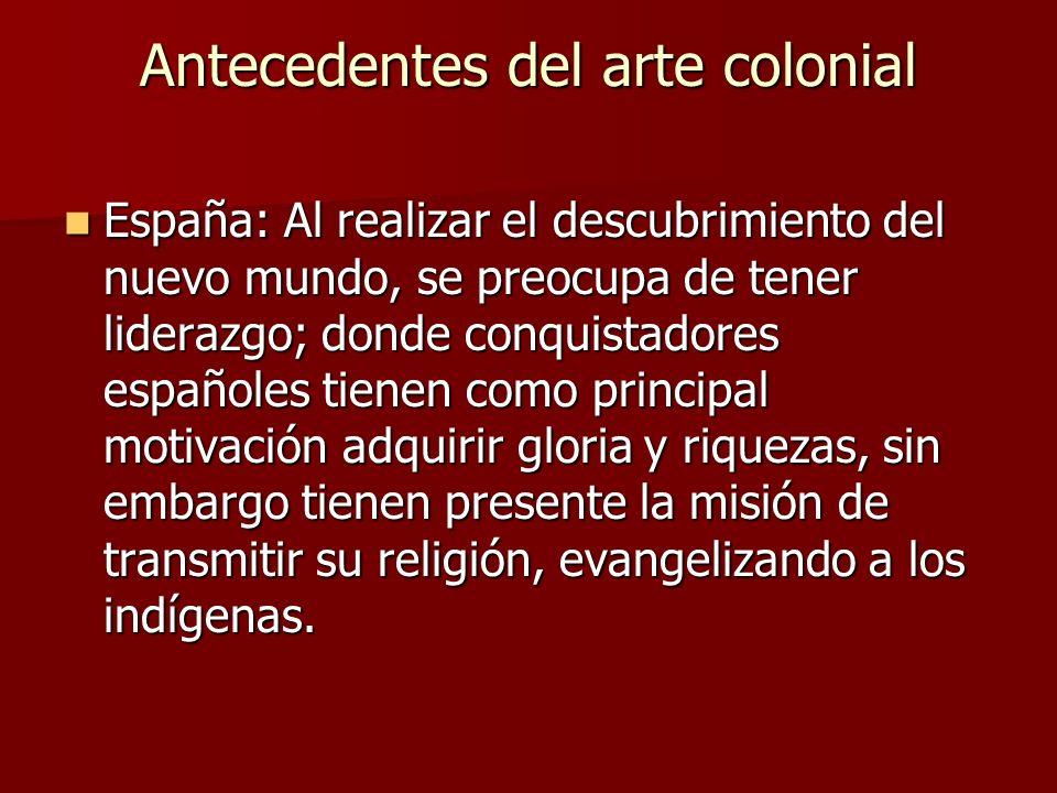 Antecedentes del arte colonial España: Al realizar el descubrimiento del nuevo mundo, se preocupa de tener liderazgo; donde conquistadores españoles t