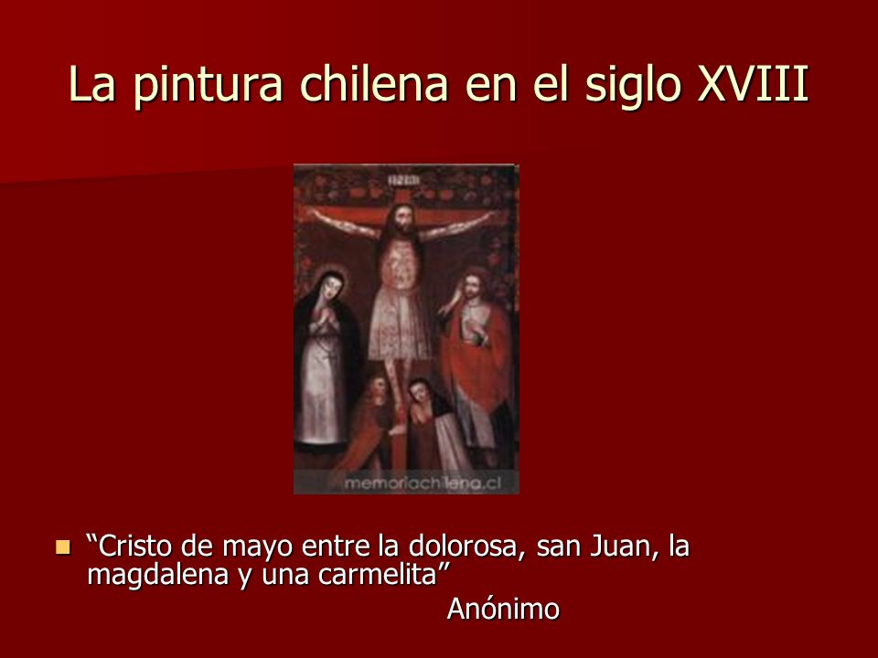 La pintura chilena en el siglo XVIII Cristo de mayo entre la dolorosa, san Juan, la magdalena y una carmelita Cristo de mayo entre la dolorosa, san Ju