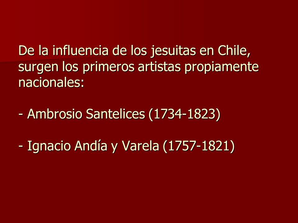 De la influencia de los jesuitas en Chile, surgen los primeros artistas propiamente nacionales: - Ambrosio Santelices (1734-1823) - Ignacio Andía y Va