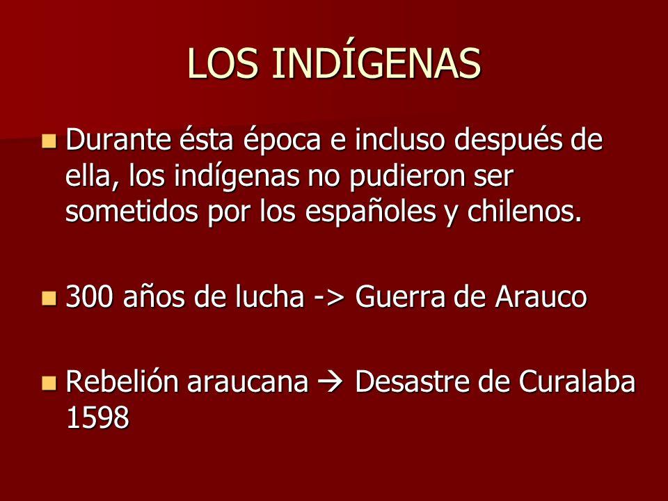 LOS INDÍGENAS Durante ésta época e incluso después de ella, los indígenas no pudieron ser sometidos por los españoles y chilenos. Durante ésta época e