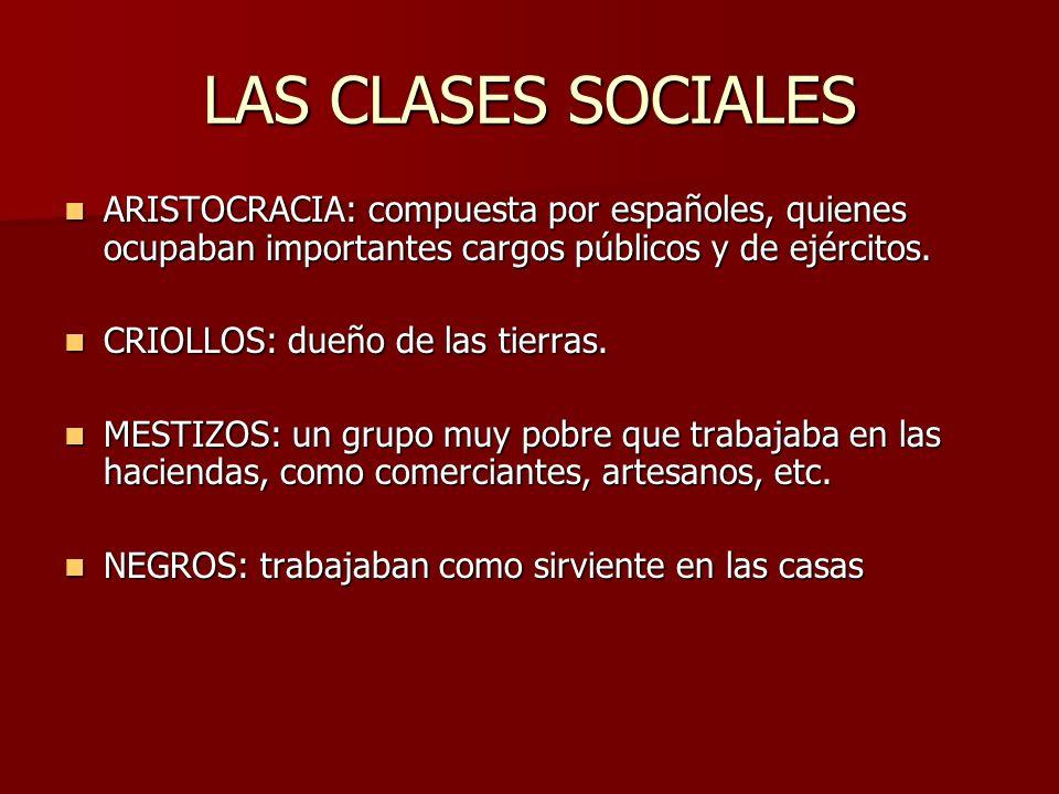 LAS CLASES SOCIALES ARISTOCRACIA: compuesta por españoles, quienes ocupaban importantes cargos públicos y de ejércitos. ARISTOCRACIA: compuesta por es