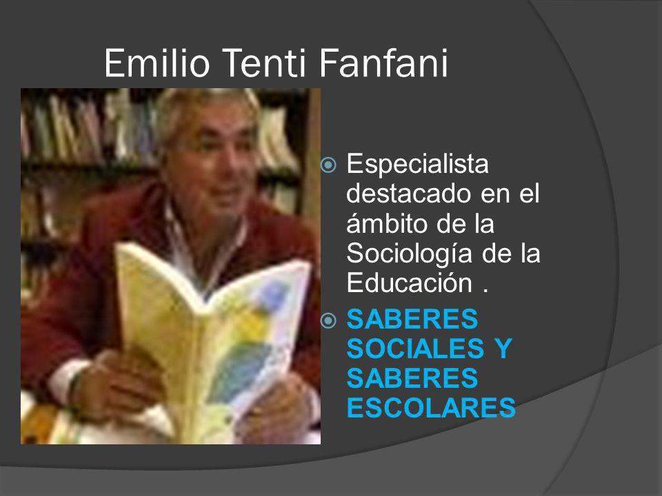 Emilio Tenti Fanfani Especialista destacado en el ámbito de la Sociología de la Educación. SABERES SOCIALES Y SABERES ESCOLARES