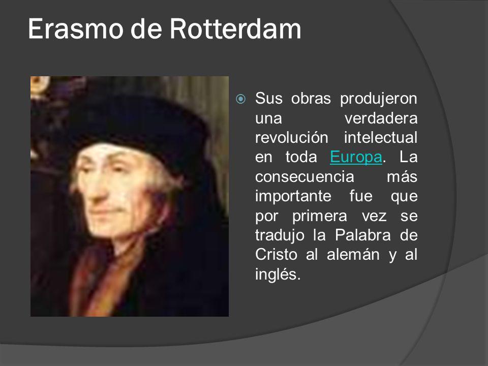 Erasmo de Rotterdam Sus obras produjeron una verdadera revolución intelectual en toda Europa. La consecuencia más importante fue que por primera vez s