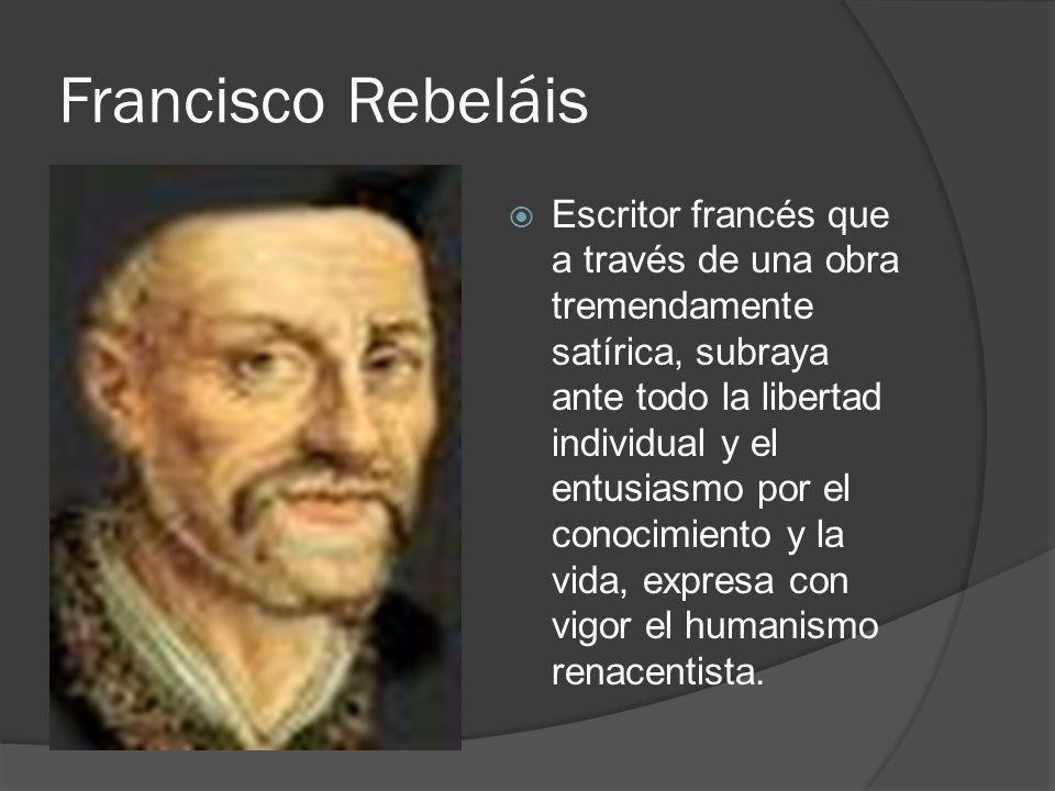 Francisco Rebeláis Escritor francés que a través de una obra tremendamente satírica, subraya ante todo la libertad individual y el entusiasmo por el c