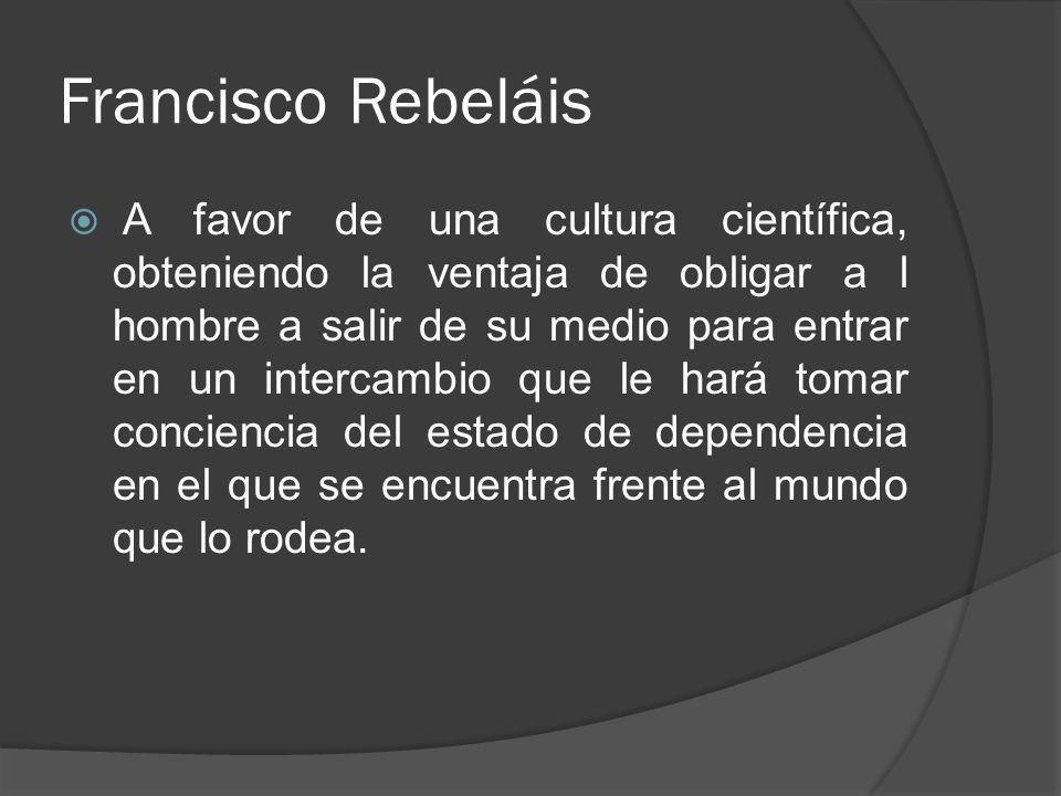 Francisco Rebeláis A favor de una cultura científica, obteniendo la ventaja de obligar a l hombre a salir de su medio para entrar en un intercambio qu