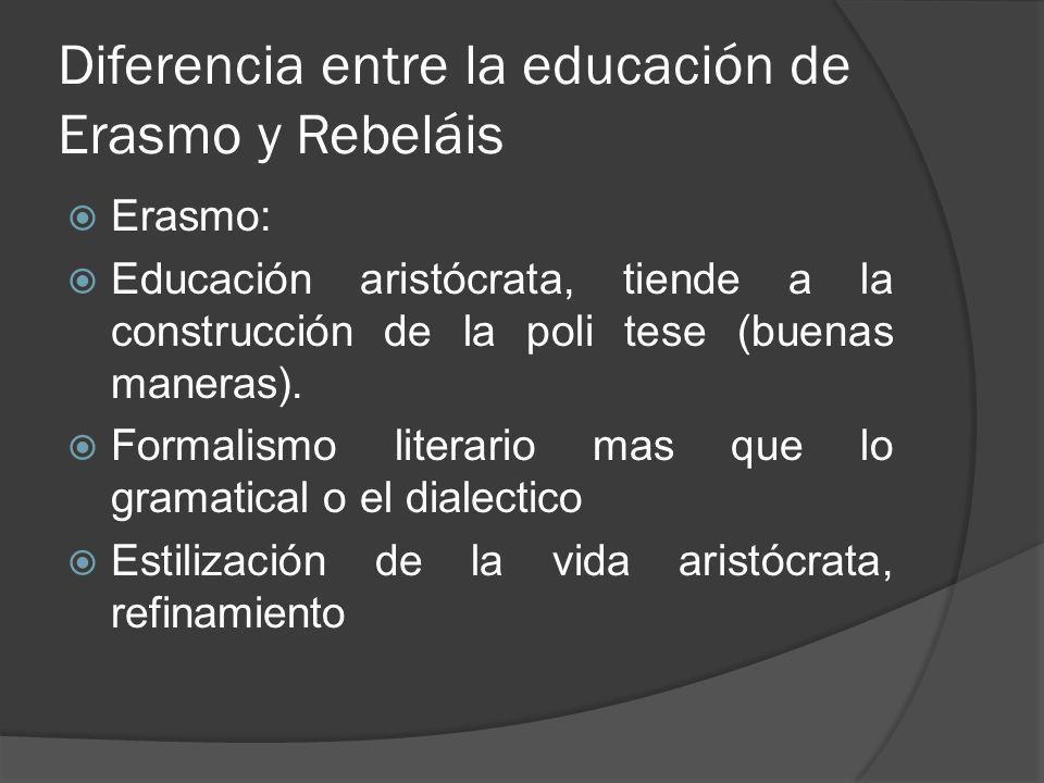 Diferencia entre la educación de Erasmo y Rebeláis Erasmo: Educación aristócrata, tiende a la construcción de la poli tese (buenas maneras). Formalism