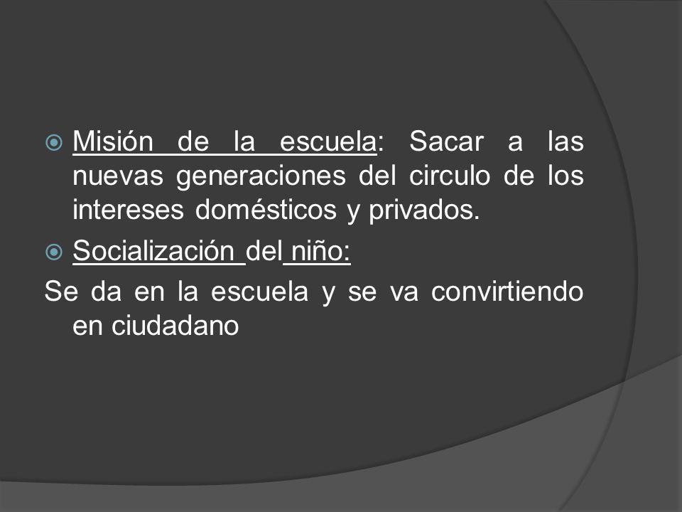 Misión de la escuela: Sacar a las nuevas generaciones del circulo de los intereses domésticos y privados. Socialización del niño: Se da en la escuela
