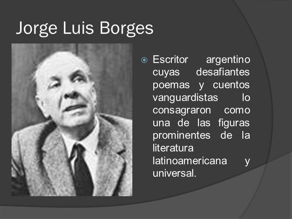 Jorge Luis Borges Escritor argentino cuyas desafiantes poemas y cuentos vanguardistas lo consagraron como una de las figuras prominentes de la literat