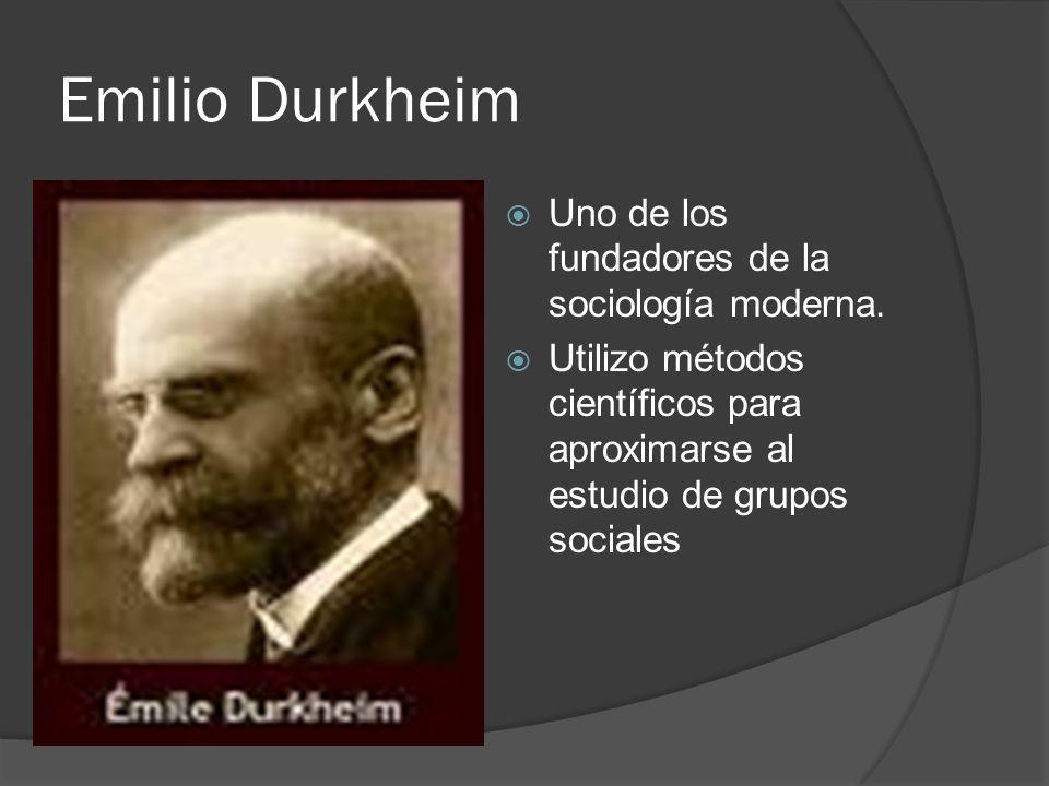 Emilio Durkheim Uno de los fundadores de la sociología moderna. Utilizo métodos científicos para aproximarse al estudio de grupos sociales