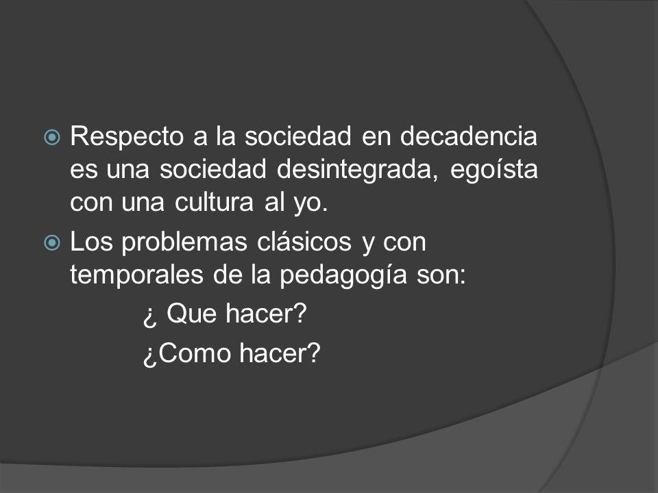 Respecto a la sociedad en decadencia es una sociedad desintegrada, egoísta con una cultura al yo. Los problemas clásicos y con temporales de la pedago