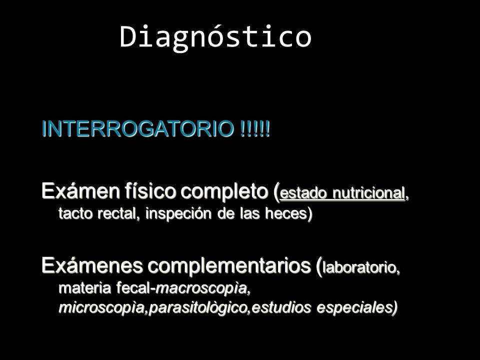 Diagnóstico INTERROGATORIO !!!!! Exámen físico completo ( estado nutricional, tacto rectal, inspeción de las heces) Exámenes complementarios ( laborat