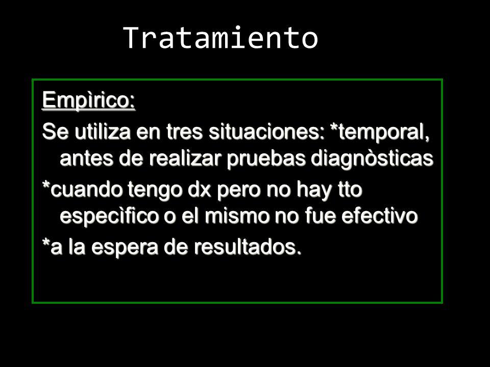 Tratamiento Empìrico: Se utiliza en tres situaciones: *temporal, antes de realizar pruebas diagnòsticas *cuando tengo dx pero no hay tto especìfico o