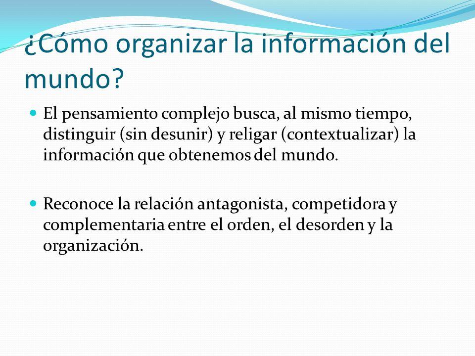 ¿Cómo organizar la información del mundo? El pensamiento complejo busca, al mismo tiempo, distinguir (sin desunir) y religar (contextualizar) la infor