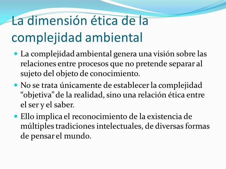 La dimensión ética de la complejidad ambiental La complejidad ambiental genera una visión sobre las relaciones entre procesos que no pretende separar