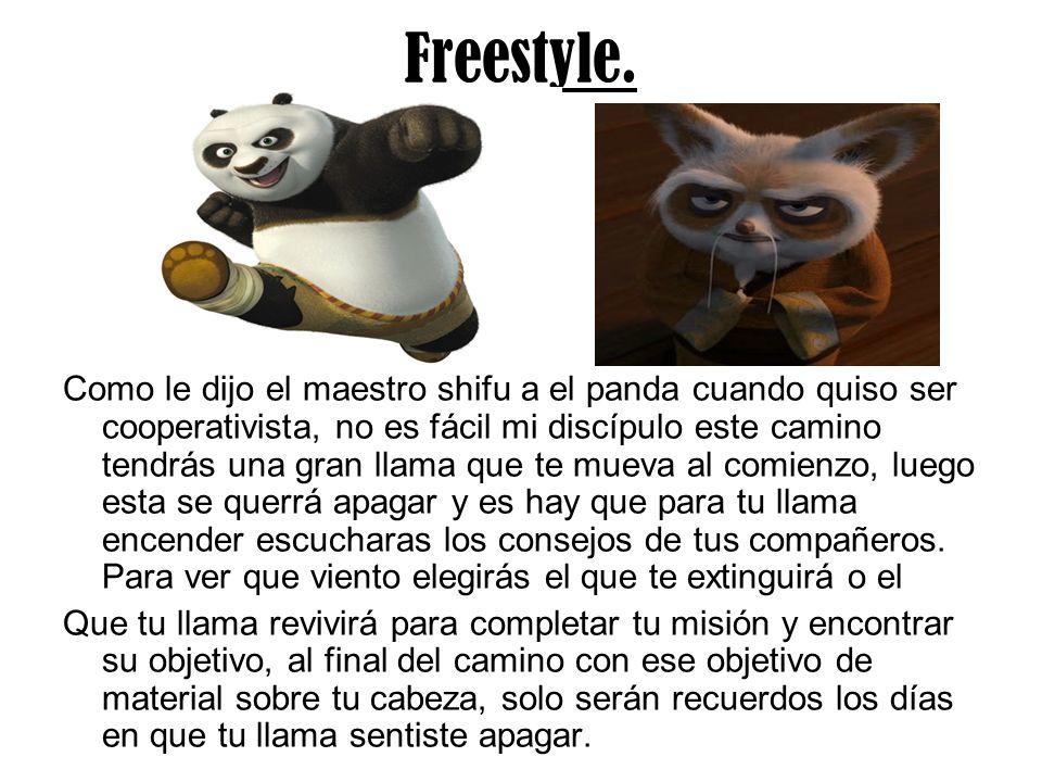 Freestyle. Como le dijo el maestro shifu a el panda cuando quiso ser cooperativista, no es fácil mi discípulo este camino tendrás una gran llama que t