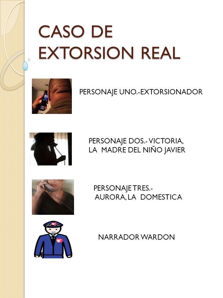 CASO DE EXTORSION REAL PERSONAJE UNO.-EXTORSIONADOR PERSONAJE DOS.- VICTORIA, LA MADRE DEL NIÑO JAVIER PERSONAJE TRES.- AURORA, LA DOMESTICA NARRADOR