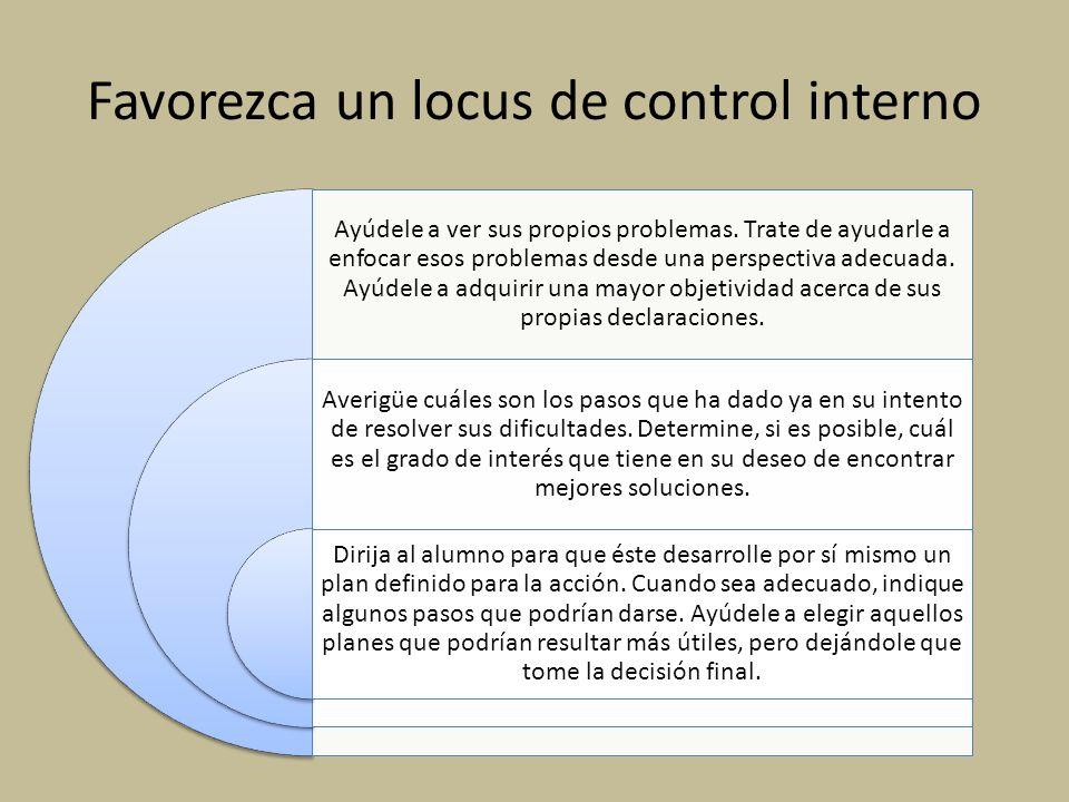 Favorezca un locus de control interno Ayúdele a ver sus propios problemas. Trate de ayudarle a enfocar esos problemas desde una perspectiva adecuada.