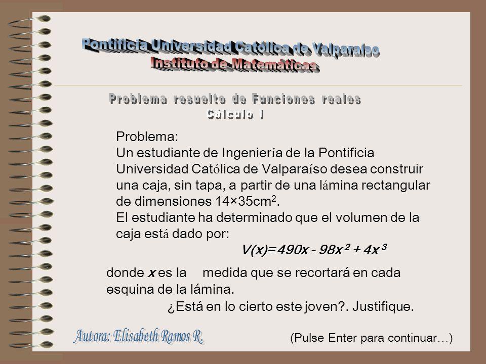 Problema: Un estudiante de Ingenier í a de la Pontificia Universidad Cat ó lica de Valpara í so desea construir una caja, sin tapa, a partir de una l á mina rectangular de dimensiones 14×35cm 2.