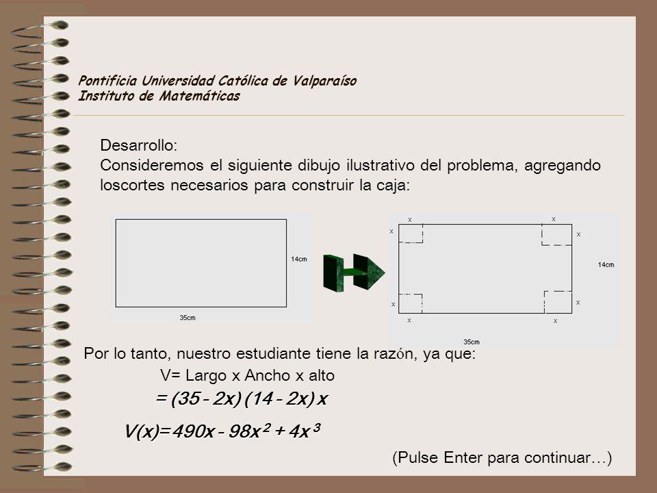 (Pulse Enter para continuar … ) Pontificia Universidad Católica de Valparaíso Instituto de Matemáticas Por lo tanto, nuestro estudiante tiene la raz ó n, ya que: V= Largo x Ancho x alto = (35 - 2x) (14 - 2x) x V(x)= 490x - 98x 2 + 4x 3 Desarrollo: Consideremos el siguiente dibujo ilustrativo del problema, agregando loscortes necesarios para construir la caja: