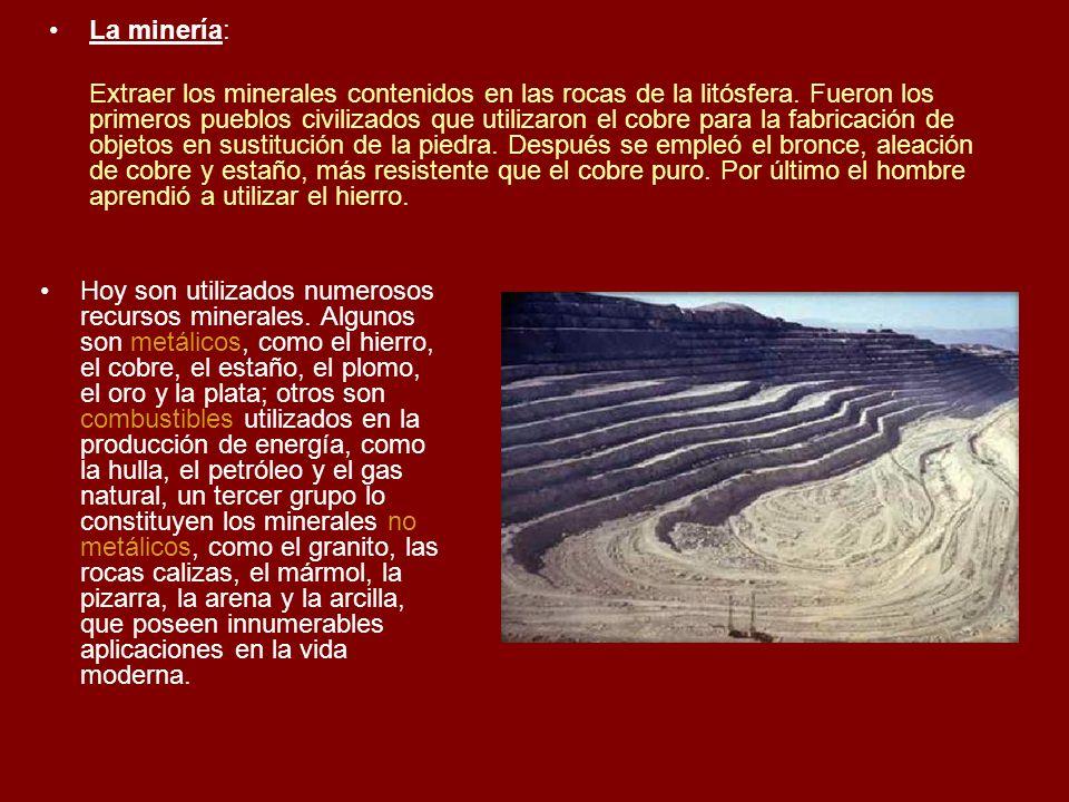 La minería: Extraer los minerales contenidos en las rocas de la litósfera. Fueron los primeros pueblos civilizados que utilizaron el cobre para la fab