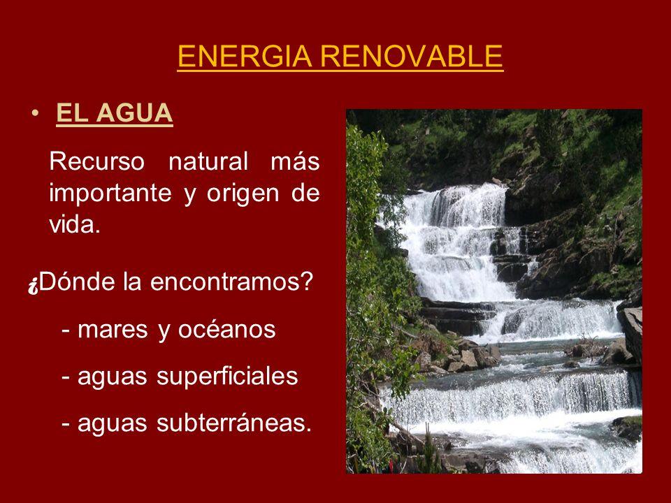 ENERGIA RENOVABLE EL AGUA Recurso natural más importante y origen de vida. ¿ Dónde la encontramos? - mares y océanos - aguas superficiales - aguas sub