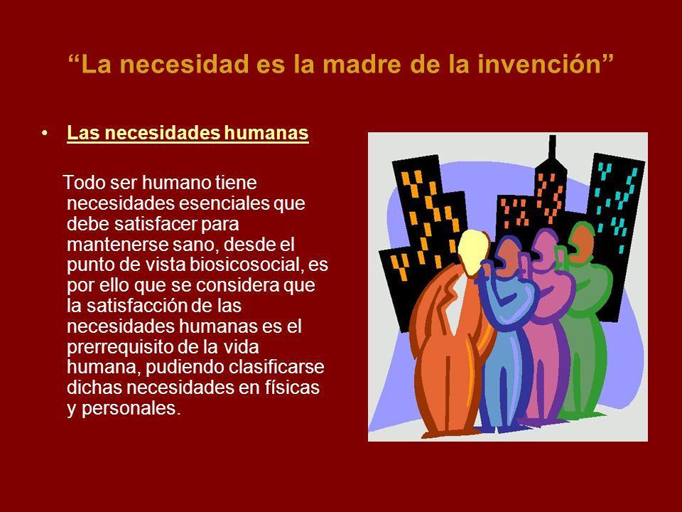 La necesidad es la madre de la invención Las necesidades humanas Todo ser humano tiene necesidades esenciales que debe satisfacer para mantenerse sano