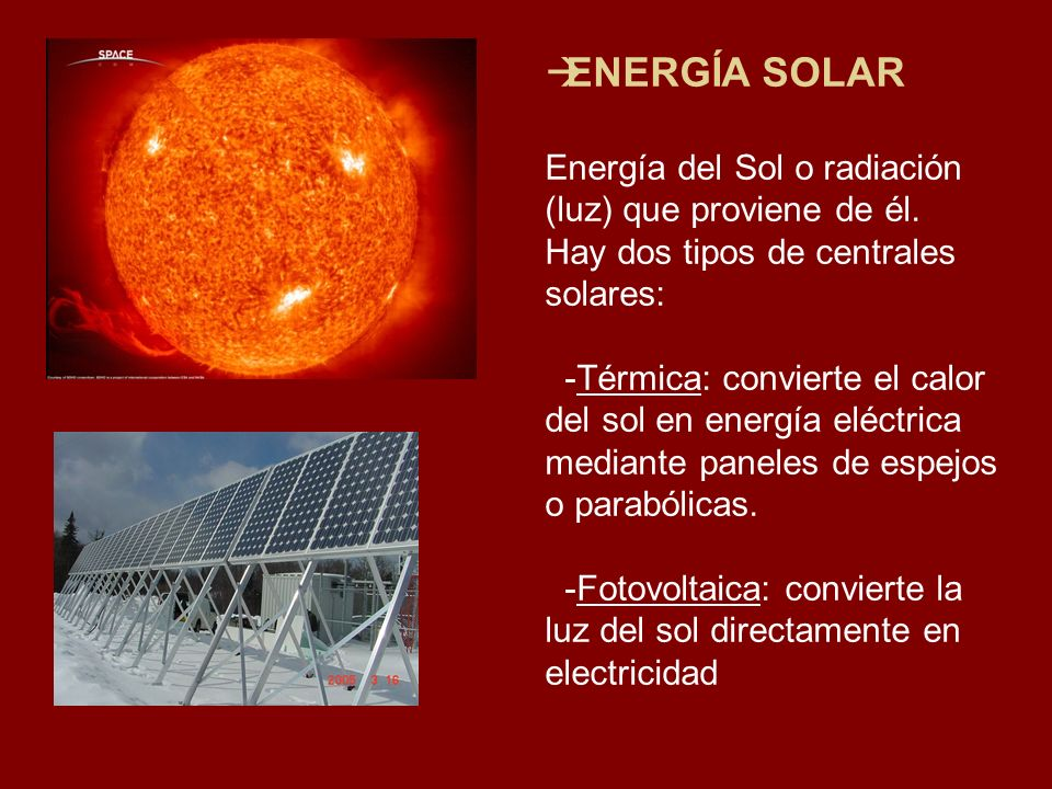 ENERGÍA SOLAR Energía del Sol o radiación (luz) que proviene de él. Hay dos tipos de centrales solares: -Térmica: convierte el calor del sol en energí