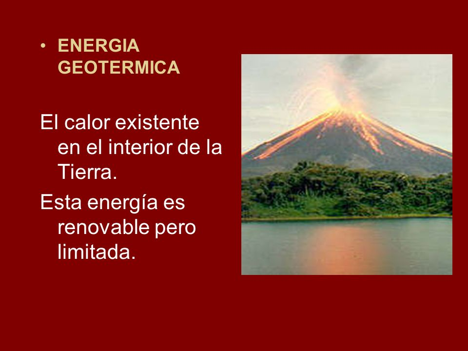 ENERGIA GEOTERMICA El calor existente en el interior de la Tierra. Esta energía es renovable pero limitada.