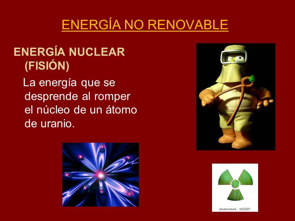 ENERGÍA NO RENOVABLE ENERGÍA NUCLEAR (FISIÓN) La energía que se desprende al romper el núcleo de un átomo de uranio.