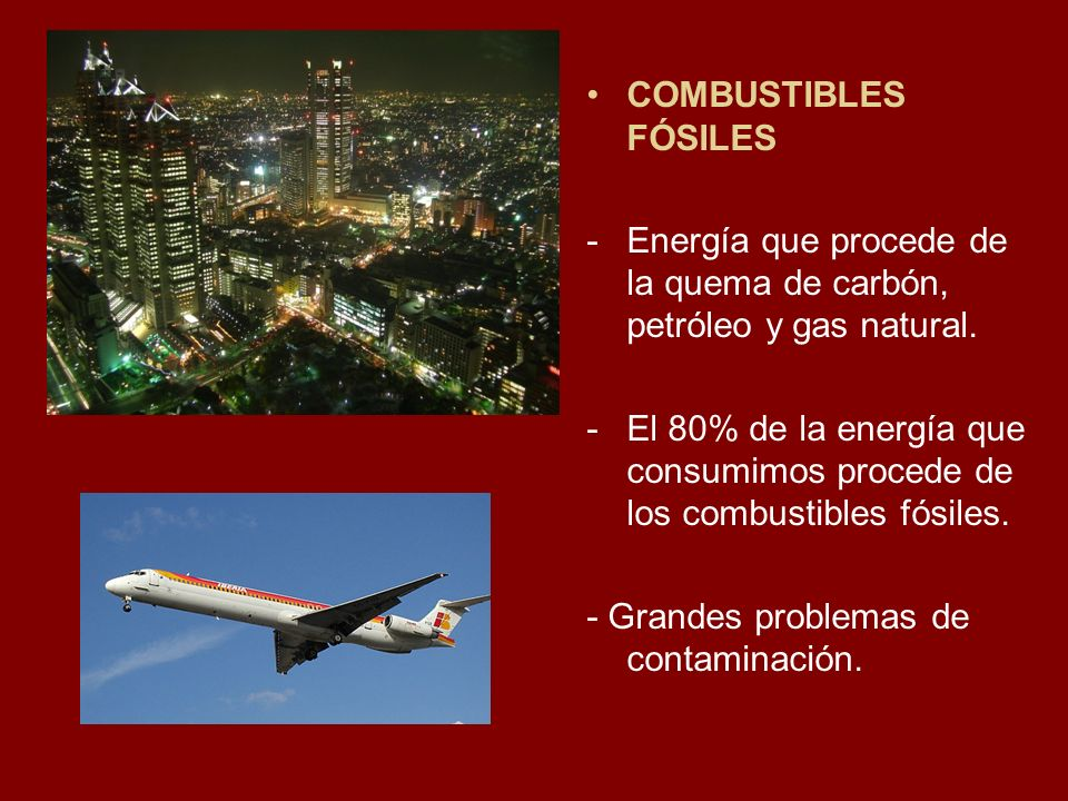 COMBUSTIBLES FÓSILES -Energía que procede de la quema de carbón, petróleo y gas natural. -El 80% de la energía que consumimos procede de los combustib