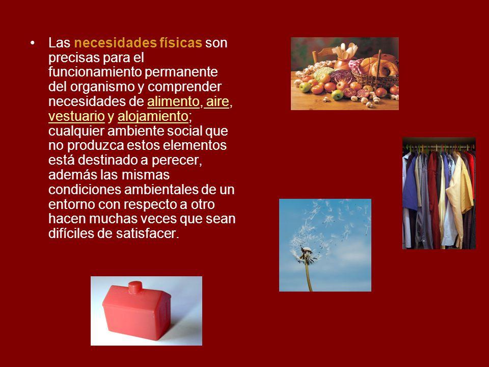 Las necesidades físicas son precisas para el funcionamiento permanente del organismo y comprender necesidades de alimento, aire, vestuario y alojamien