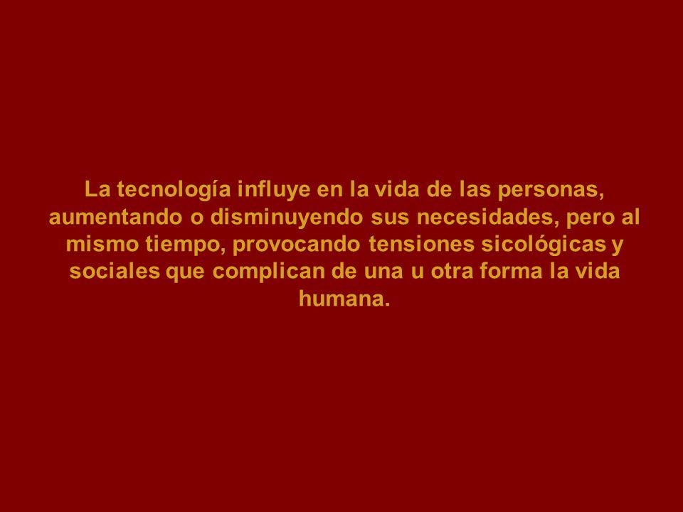 La tecnología influye en la vida de las personas, aumentando o disminuyendo sus necesidades, pero al mismo tiempo, provocando tensiones sicológicas y