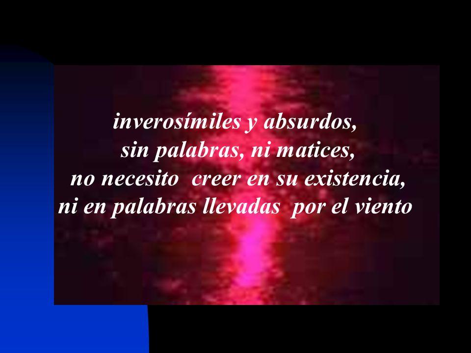 - inverosímiles y absurdos, sin palabras, ni matices, no necesito creer en su existencia, ni en palabras llevadas por el viento