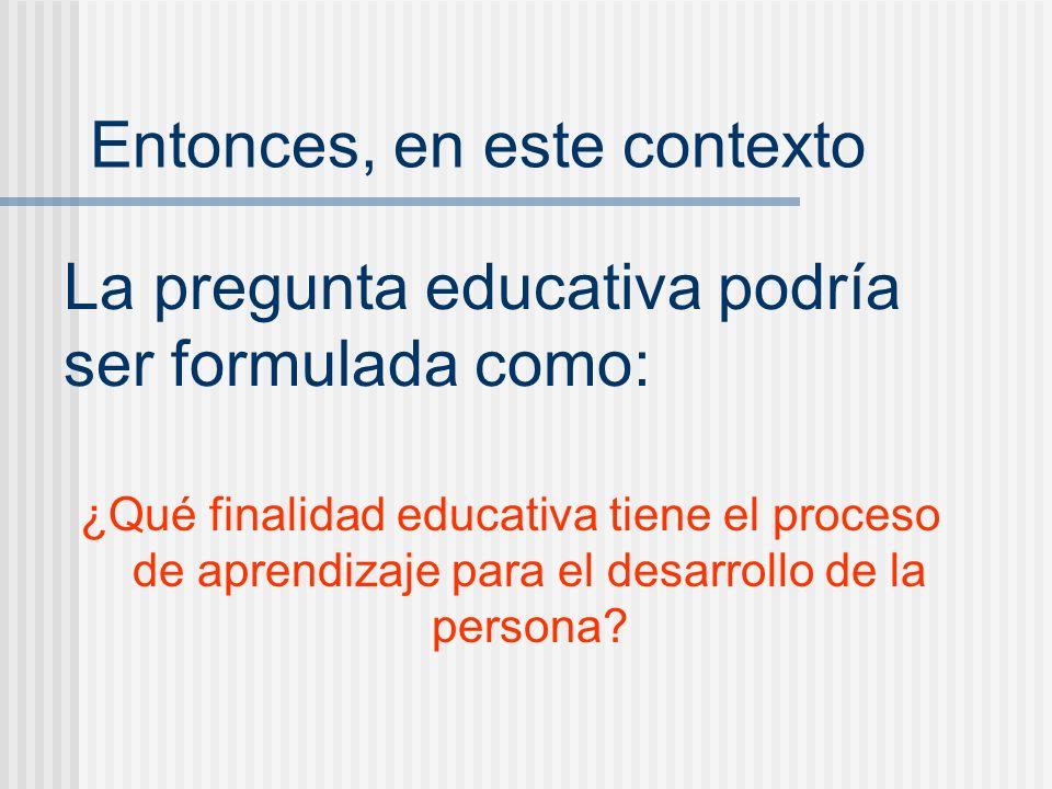 La pregunta educativa podría ser formulada como: ¿Qué finalidad educativa tiene el proceso de aprendizaje para el desarrollo de la persona? Entonces,