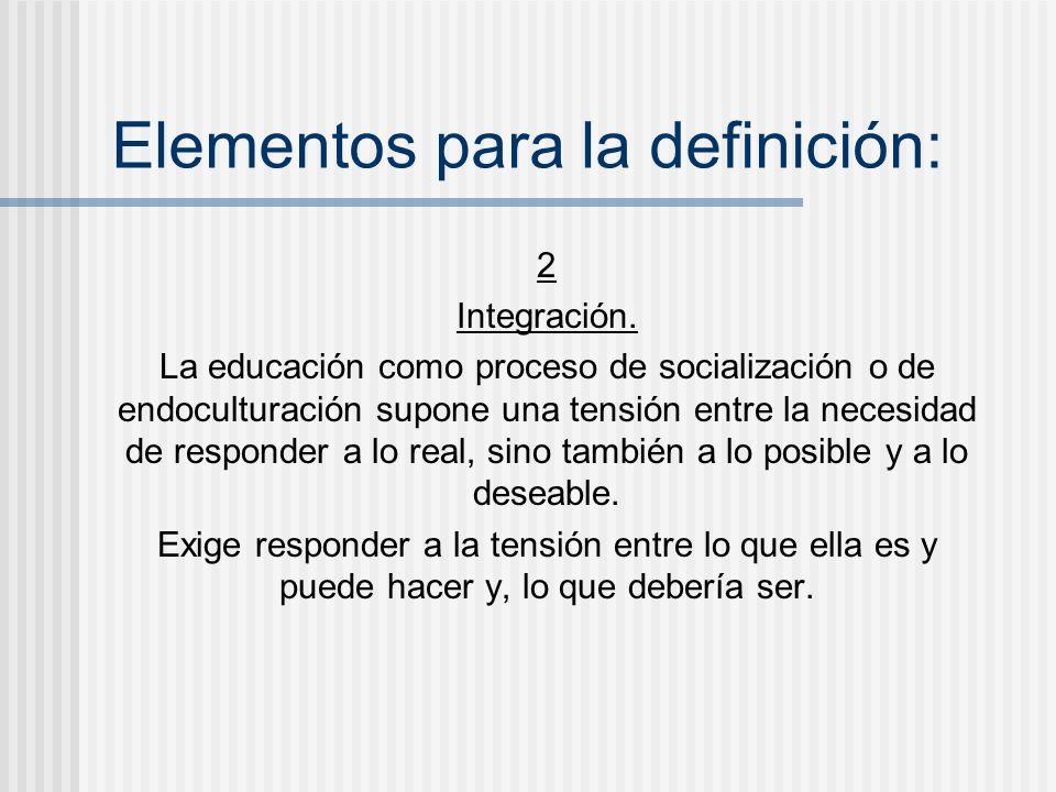 Elementos para la definición: 2 Integración. La educación como proceso de socialización o de endoculturación supone una tensión entre la necesidad de