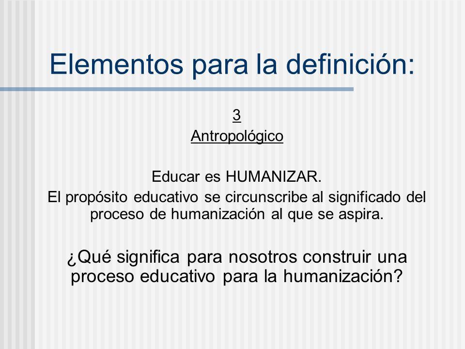 Elementos para la definición: 3 Antropológico Educar es HUMANIZAR. El propósito educativo se circunscribe al significado del proceso de humanización a