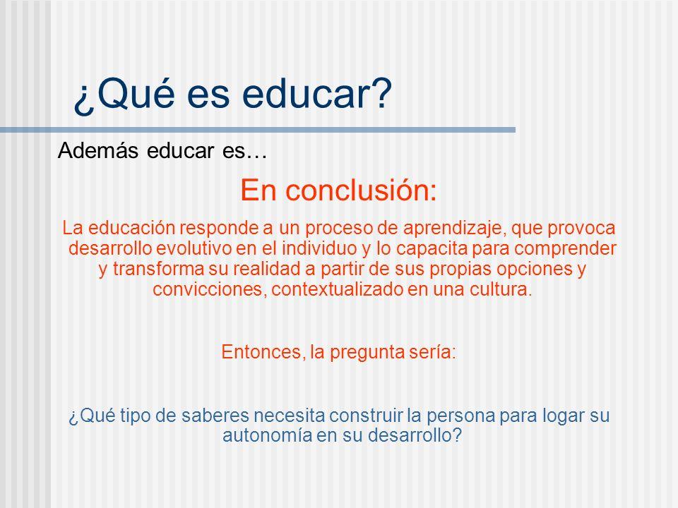 Además educar es… En conclusión: La educación responde a un proceso de aprendizaje, que provoca desarrollo evolutivo en el individuo y lo capacita par