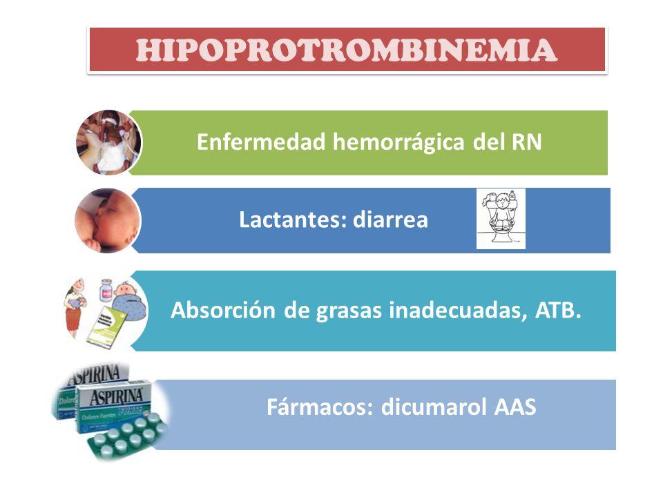 Enfermedad hemorrágica del RN HIPOPROTROMBINEMIA Absorción de grasas inadecuadas, ATB. Lactantes: diarrea Fármacos: dicumarol AAS