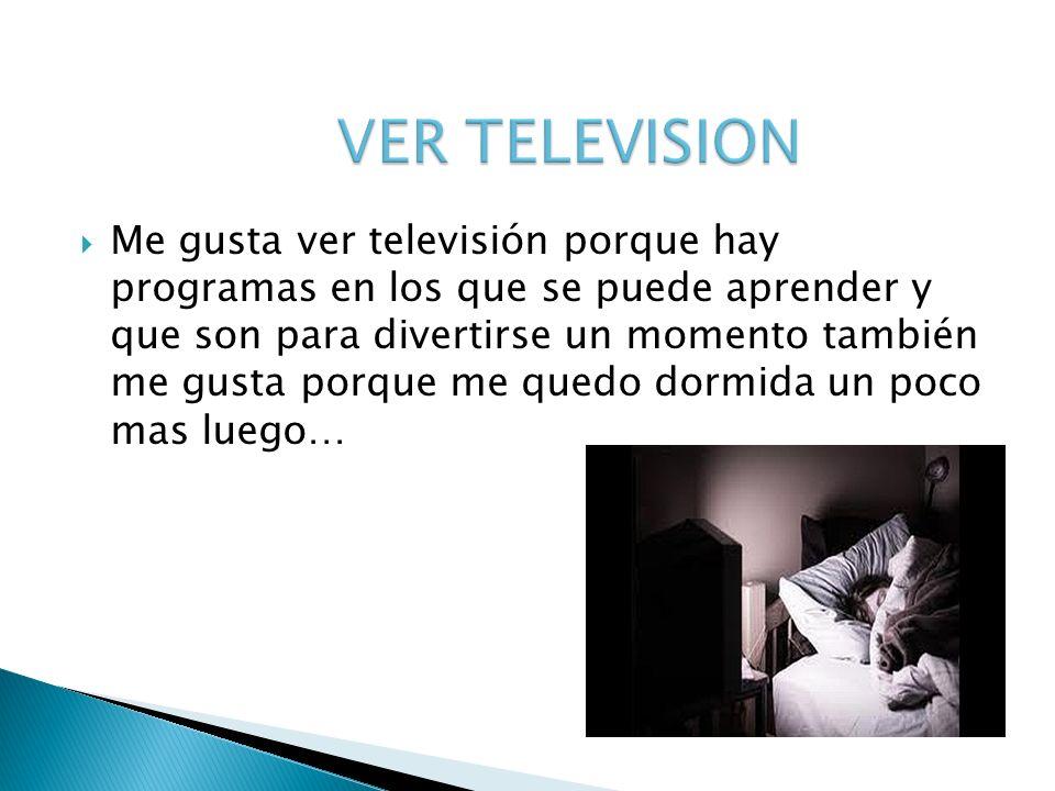 Me gusta ver televisión porque hay programas en los que se puede aprender y que son para divertirse un momento también me gusta porque me quedo dormid