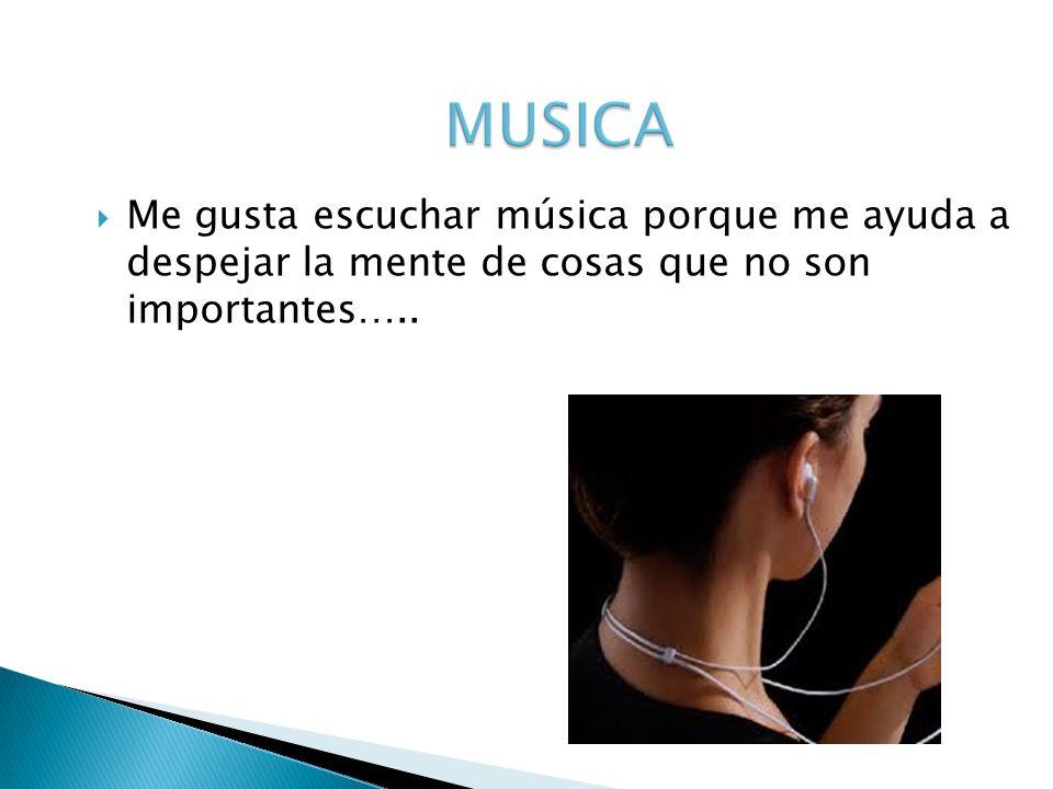 Me gusta escuchar música porque me ayuda a despejar la mente de cosas que no son importantes…..