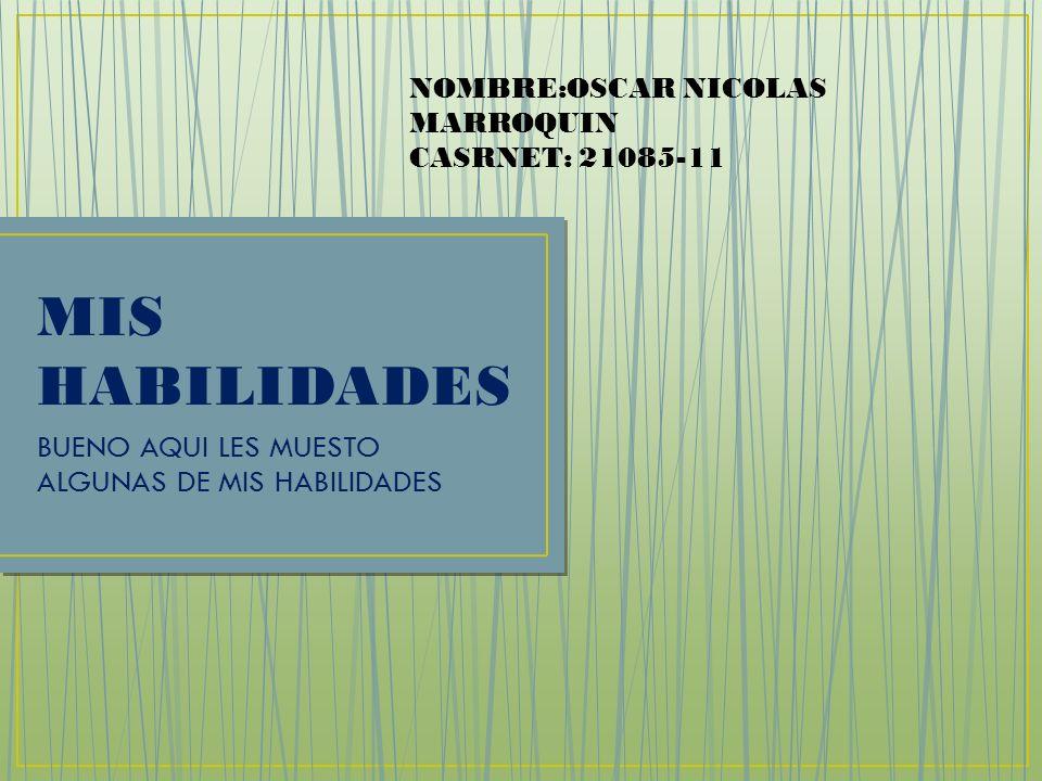 MIS HABILIDADES BUENO AQUI LES MUESTO ALGUNAS DE MIS HABILIDADES NOMBRE:OSCAR NICOLAS MARROQUIN CASRNET: 21085-11
