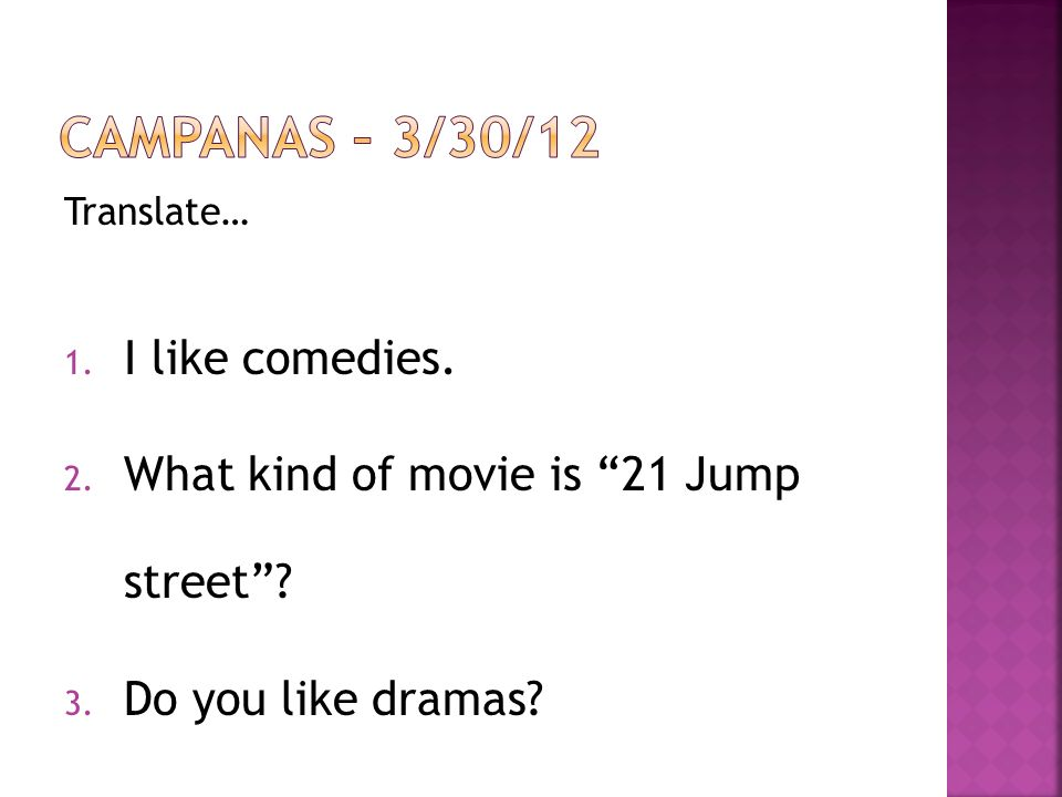 Translate… 1. I like comedies. 2. What kind of movie is 21 Jump street? 3. Do you like dramas?