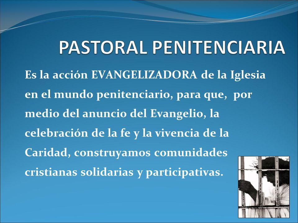 Es la acción EVANGELIZADORA de la Iglesia en el mundo penitenciario, para que, por medio del anuncio del Evangelio, la celebración de la fe y la viven