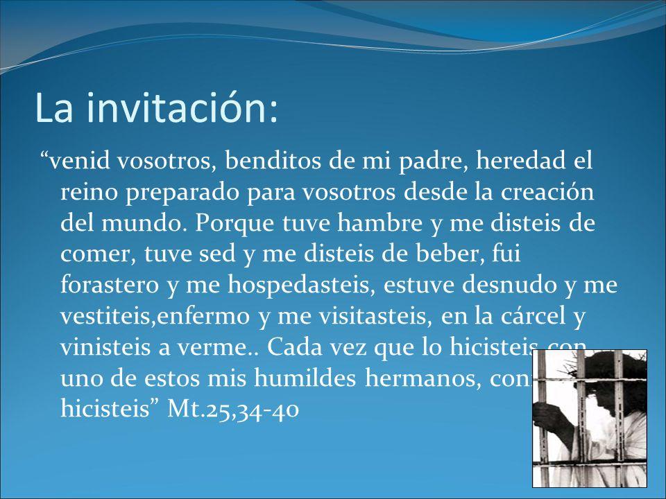 La invitación: venid vosotros, benditos de mi padre, heredad el reino preparado para vosotros desde la creación del mundo. Porque tuve hambre y me dis
