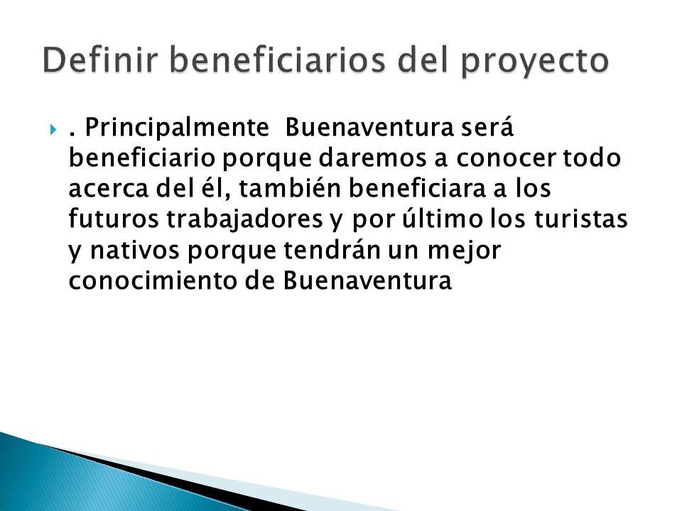 . Principalmente Buenaventura será beneficiario porque daremos a conocer todo acerca del él, también beneficiara a los futuros trabajadores y por último los turistas y nativos porque tendrán un mejor conocimiento de Buenaventura