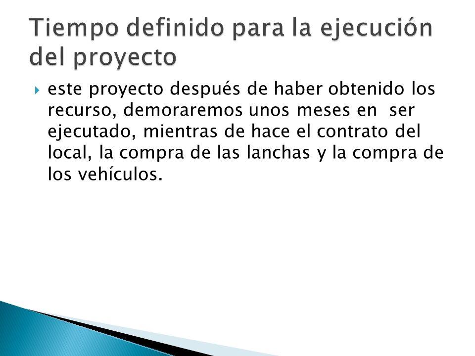 este proyecto después de haber obtenido los recurso, demoraremos unos meses en ser ejecutado, mientras de hace el contrato del local, la compra de las lanchas y la compra de los vehículos.