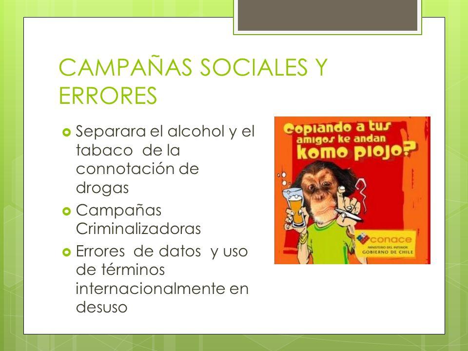 CAMPAÑAS SOCIALES Y ERRORES Separara el alcohol y el tabaco de la connotación de drogas Campañas Criminalizadoras Errores de datos y uso de términos i